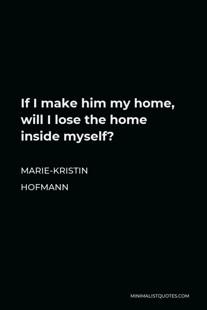 Marie-Kristin Hofmann Quote - If I make him my home, will I lose the home inside myself?
