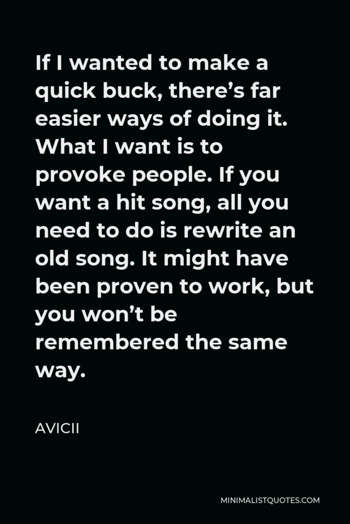 Avicii Quote - If I wanted to make a quick buck, there's far easier ways of doing it. What I want is to provoke people. If you want a hit song, all you need to do is rewrite an old song. It might have been proven to work, but you won't be remembered the same way.