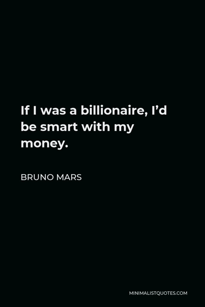 Bruno Mars Quote - If I was a billionaire, I'd be smart with my money.