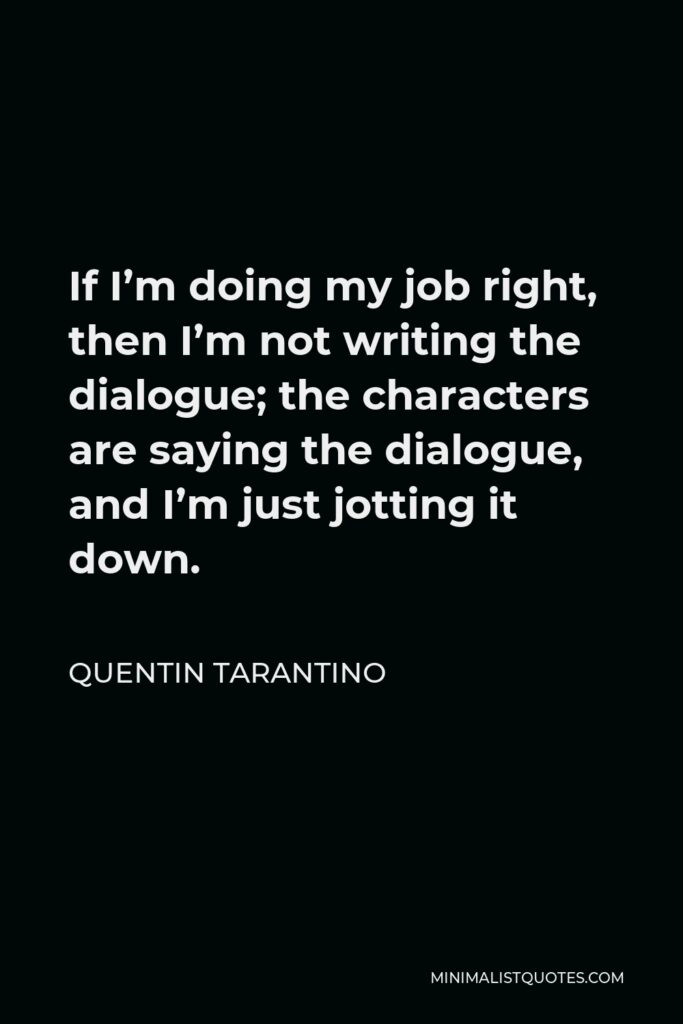 Quentin Tarantino Quote - If I'm doing my job right, then I'm not writing the dialogue; the characters are saying the dialogue, and I'm just jotting it down.
