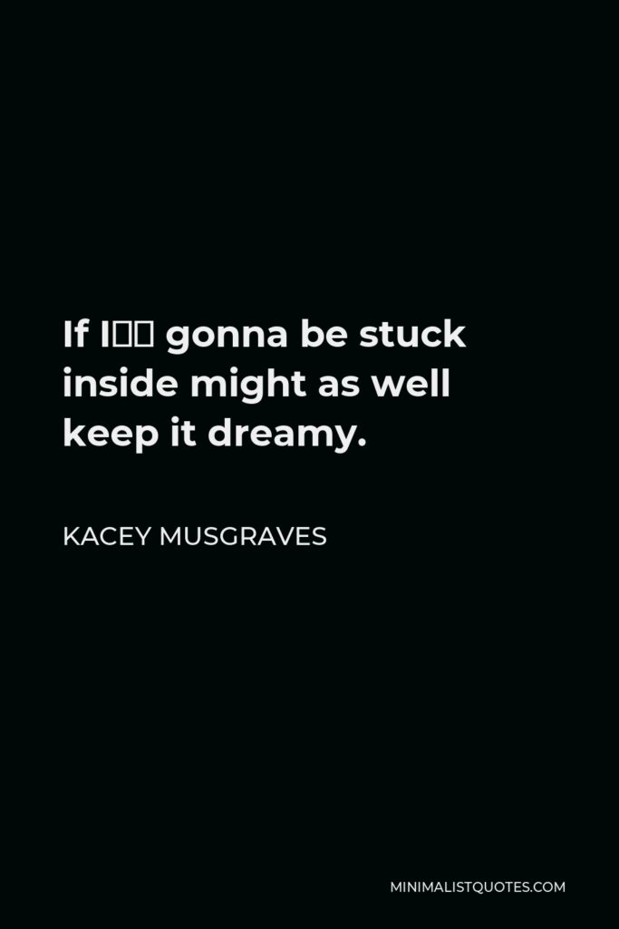 Kacey Musgraves Quote - If I'm gonna be stuck inside might as well keep it dreamy.