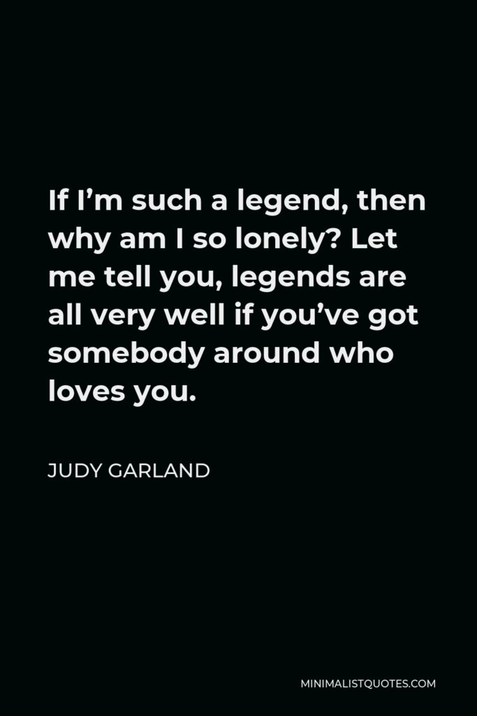 Judy Garland Quote - If I'm such a legend, then why am I so lonely? Let me tell you, legends are all very well if you've got somebody around who loves you.