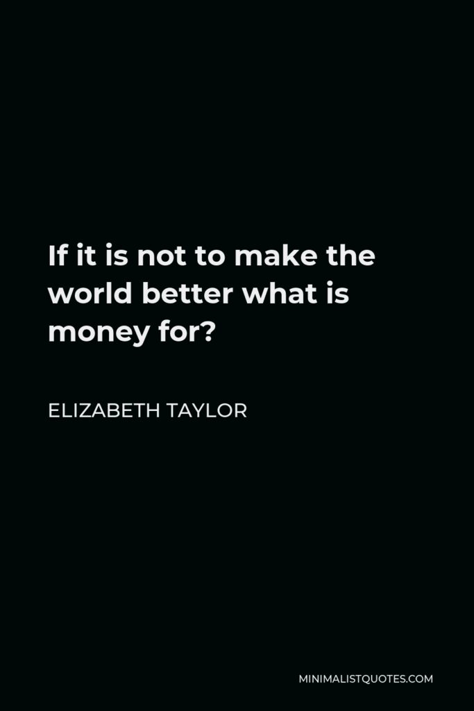 Elizabeth Taylor Quote - If it is not to make the world better what is money for?