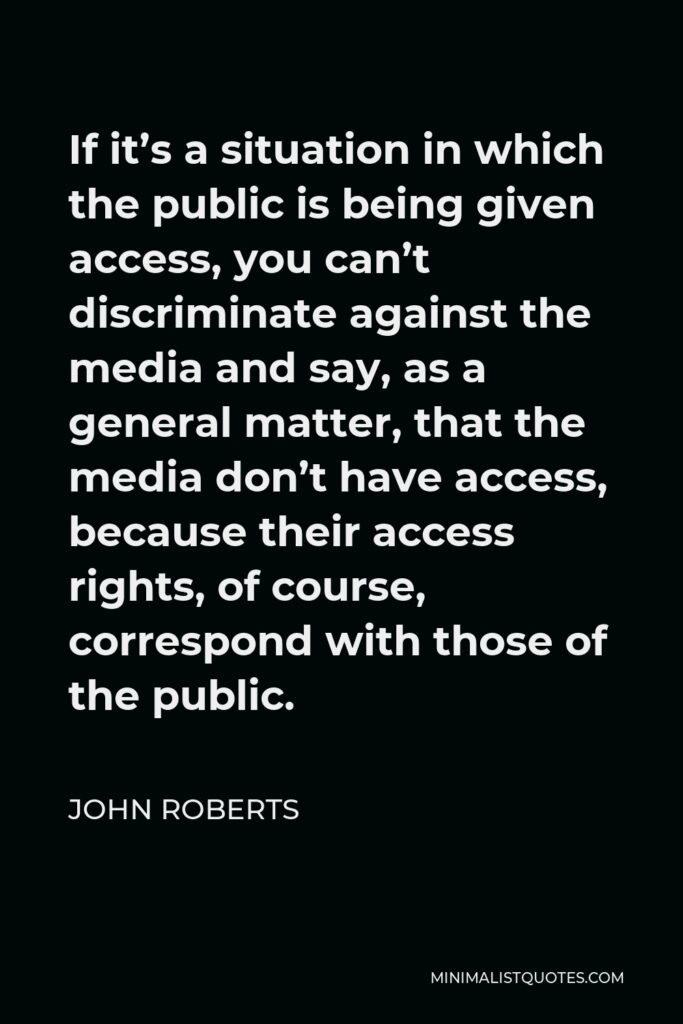 John Roberts Quote - If it's a situation in which the public is being given access, you can't discriminate against the media and say, as a general matter, that the media don't have access, because their access rights, of course, correspond with those of the public.