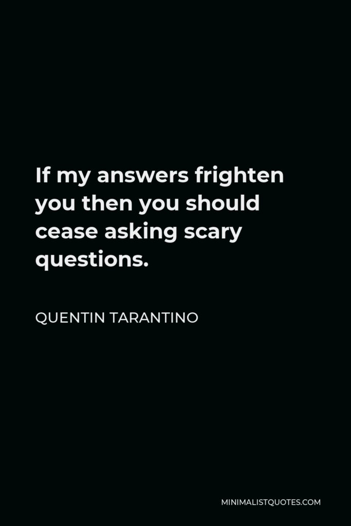 Quentin Tarantino Quote - If my answers frighten you then you should cease asking scary questions.