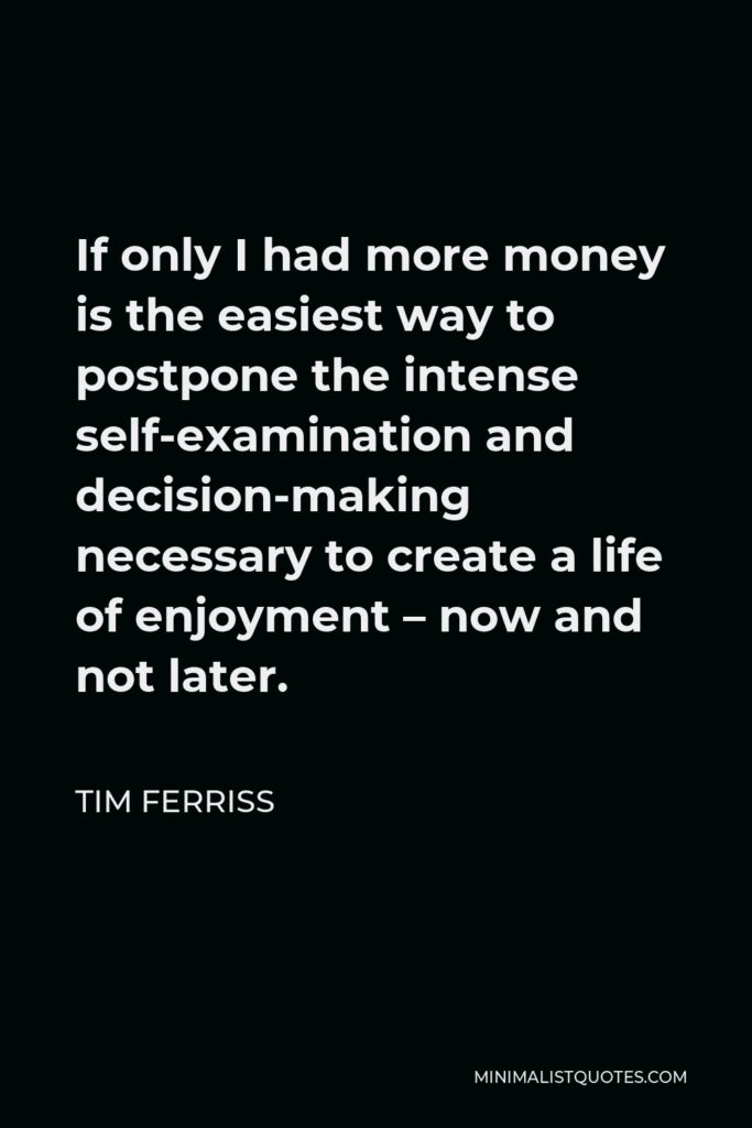 Tim Ferriss Quote - If only I had more money is the easiest way to postpone the intense self-examination and decision-making necessary to create a life of enjoyment – now and not later.