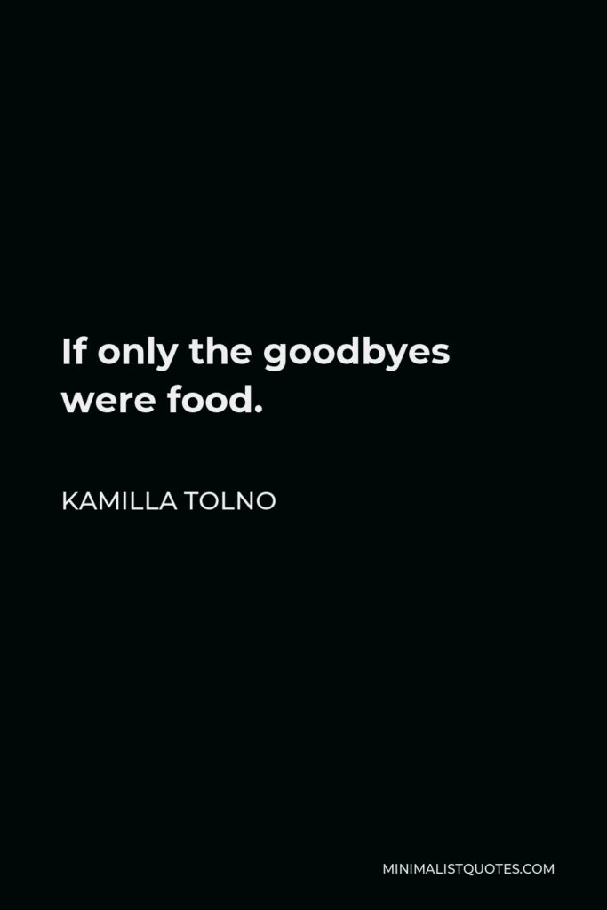 Kamilla Tolno Quote - If only the goodbyes were food.