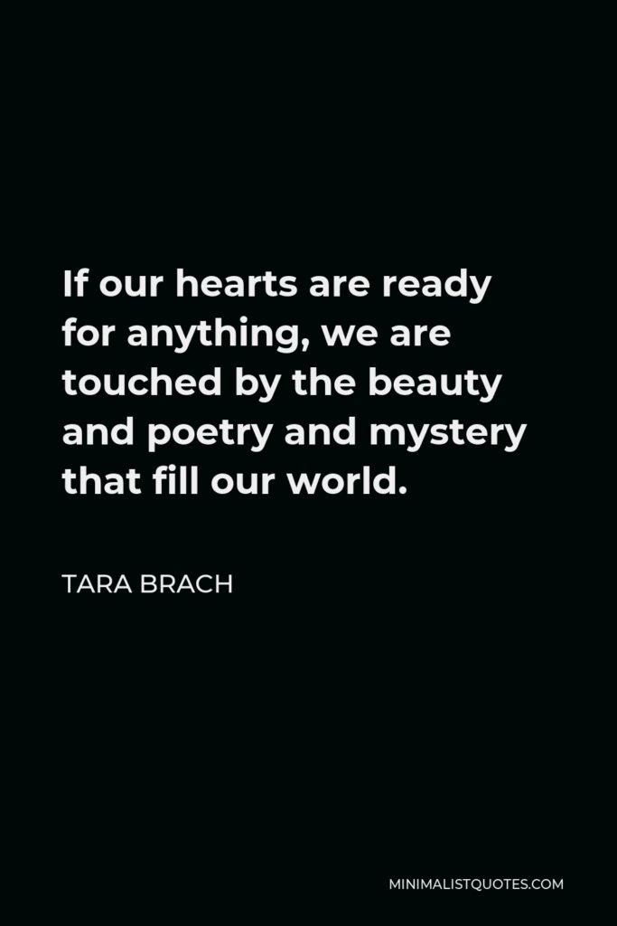 Tara Brach Quote - If our hearts are ready for anything, we are touched by the beauty and poetry and mystery that fill our world.