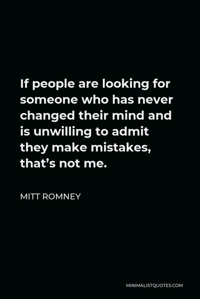 Mitt Romney Quote - If people are looking for someone who has never changed their mind and is unwilling to admit they make mistakes, that's not me.