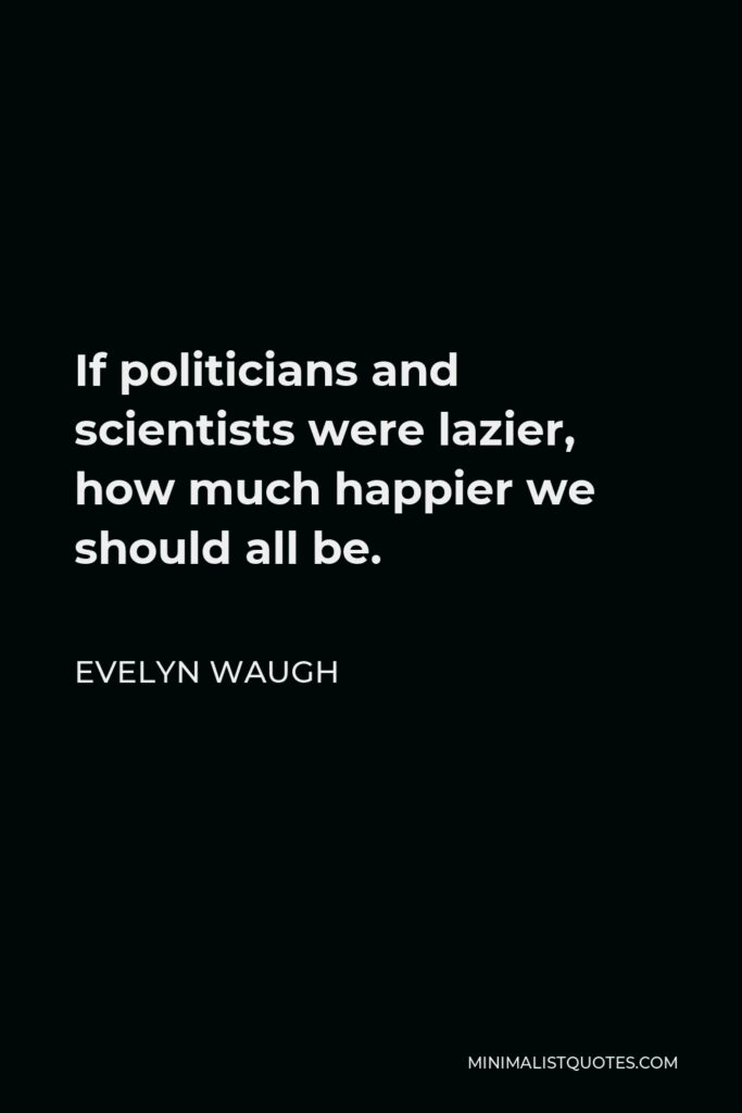 Evelyn Waugh Quote - If politicians and scientists were lazier, how much happier we should all be.