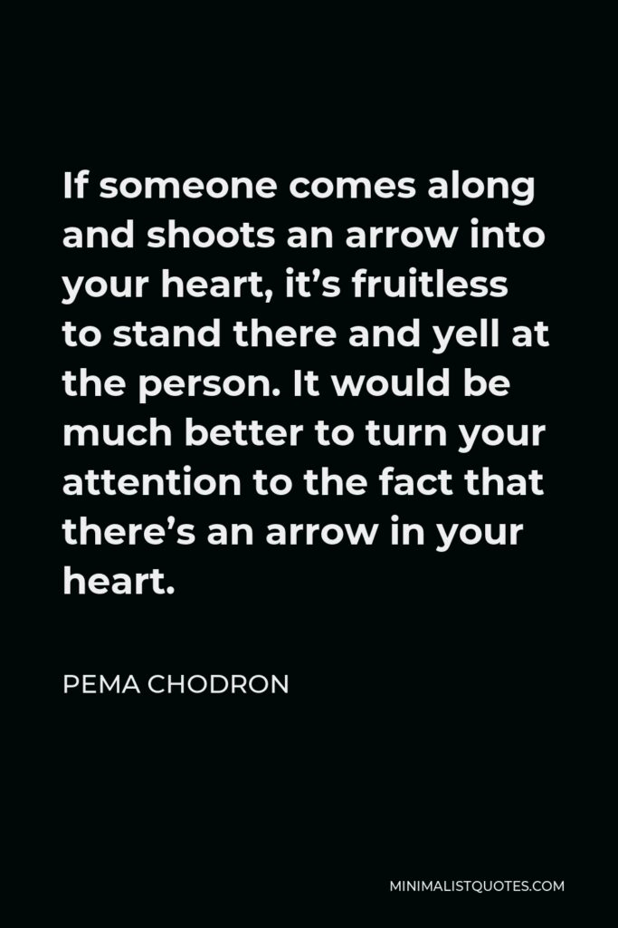 Pema Chodron Quote - If someone comes along and shoots an arrow into your heart, it's fruitless to stand there and yell at the person. It would be much better to turn your attention to the fact that there's an arrow in your heart.