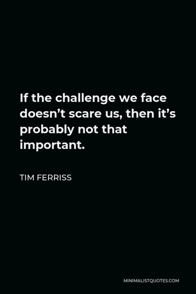 Tim Ferriss Quote - If the challenge we face doesn't scare us, then it's probably not that important.