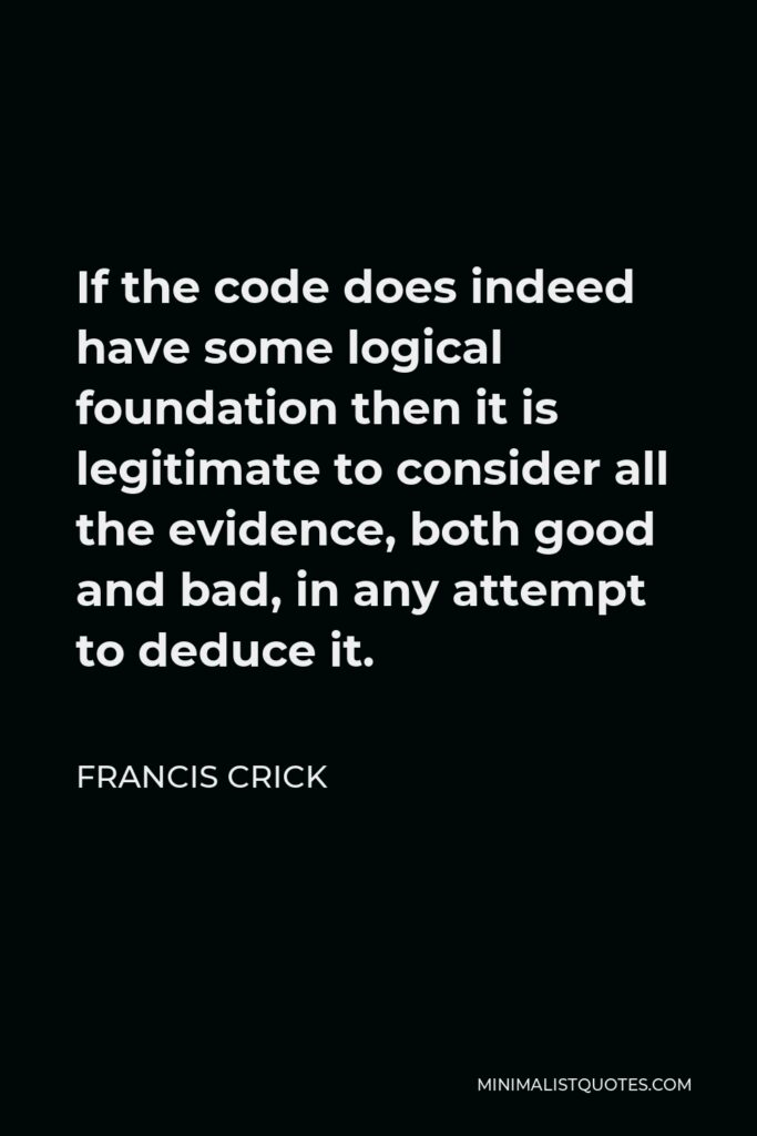 Francis Crick Quote - If the code does indeed have some logical foundation then it is legitimate to consider all the evidence, both good and bad, in any attempt to deduce it.