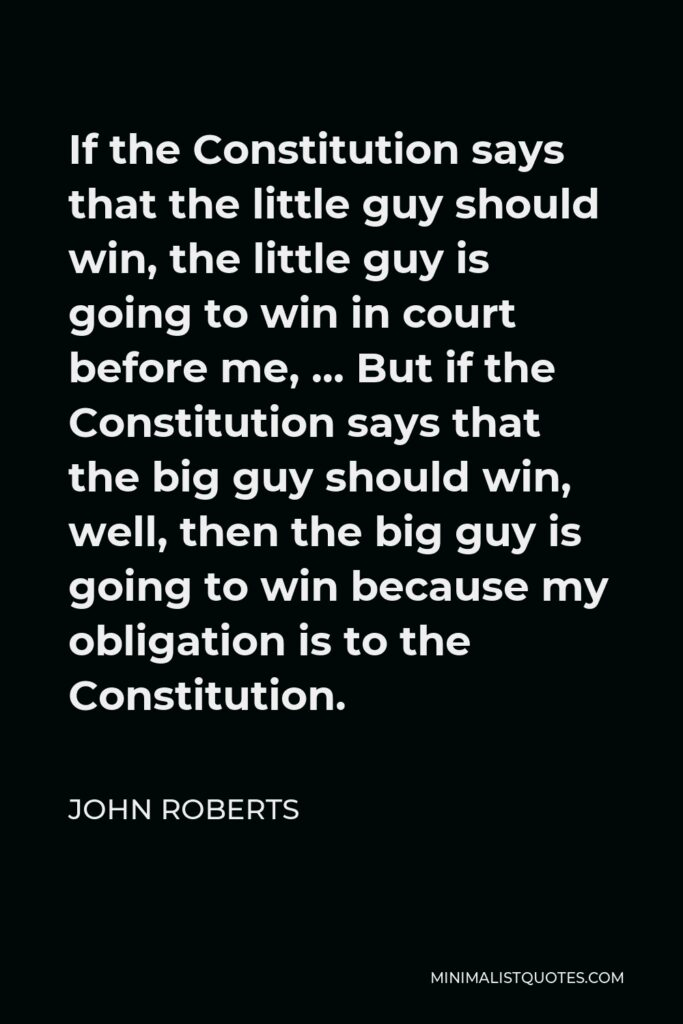 John Roberts Quote - If the Constitution says that the little guy should win, the little guy is going to win in court before me, … But if the Constitution says that the big guy should win, well, then the big guy is going to win because my obligation is to the Constitution.