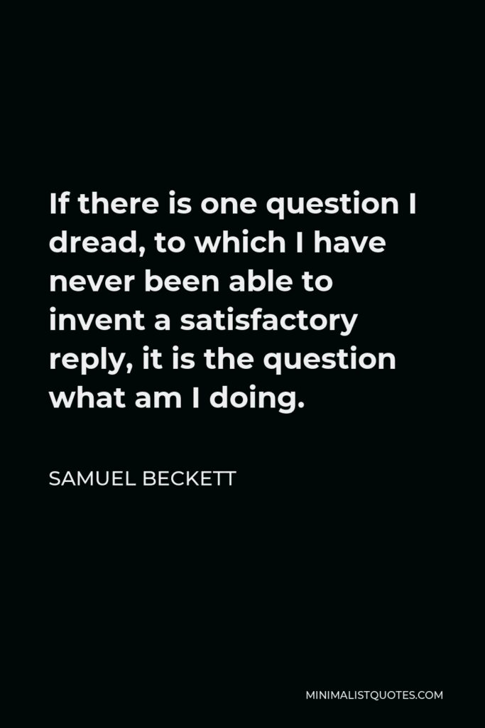 Samuel Beckett Quote - If there is one question I dread, to which I have never been able to invent a satisfactory reply, it is the question what am I doing.