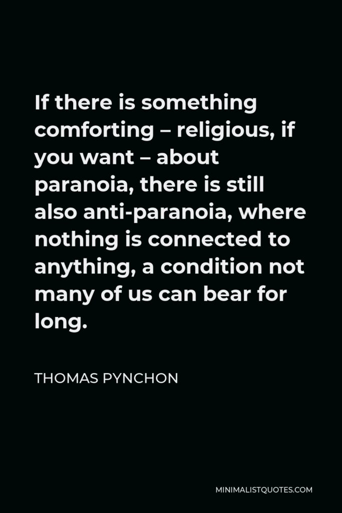 Thomas Pynchon Quote - If there is something comforting – religious, if you want – about paranoia, there is still also anti-paranoia, where nothing is connected to anything, a condition not many of us can bear for long.