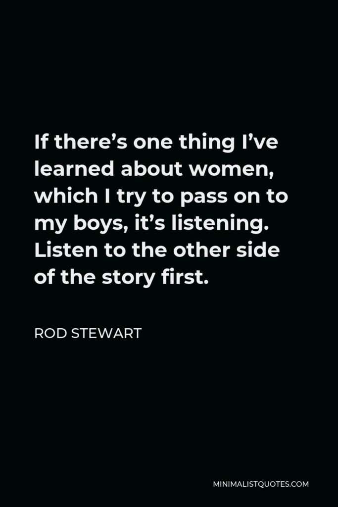 Rod Stewart Quote - If there's one thing I've learned about women, which I try to pass on to my boys, it's listening. Listen to the other side of the story first.