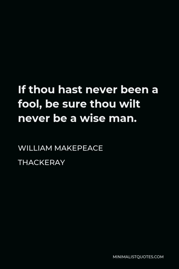 William Makepeace Thackeray Quote - If thou hast never been a fool, be sure thou wilt never be a wise man.