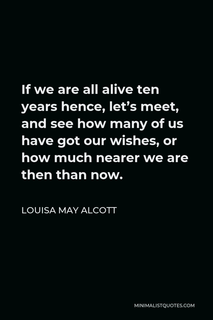 Louisa May Alcott Quote - If we are all alive ten years hence, let's meet, and see how many of us have got our wishes, or how much nearer we are then than now.