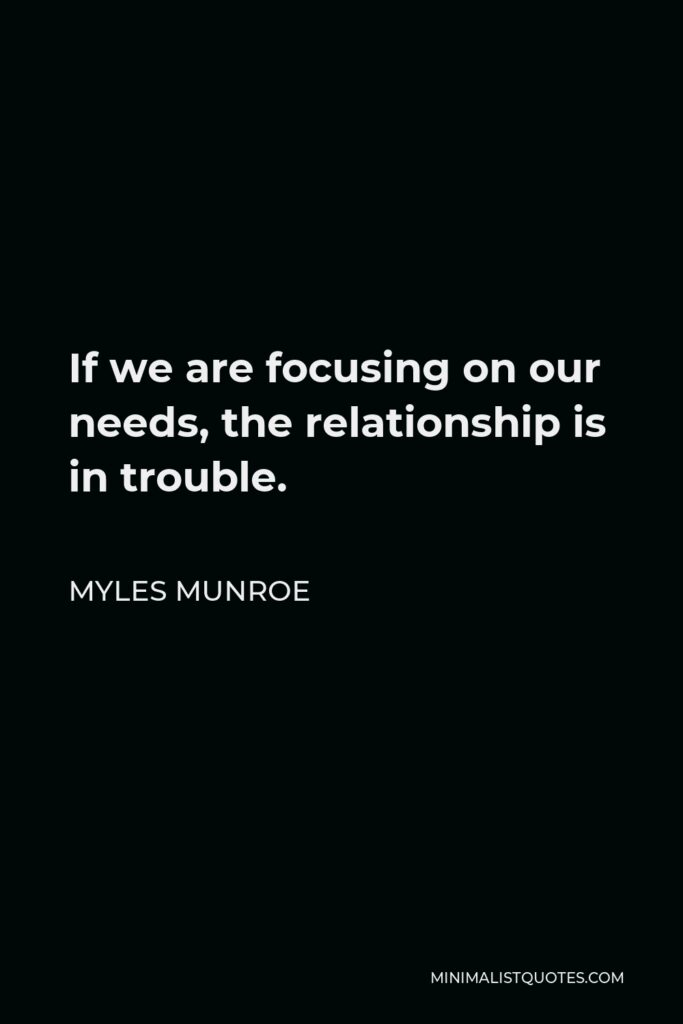 Myles Munroe Quote - If we are focusing on our needs, the relationship is in trouble.