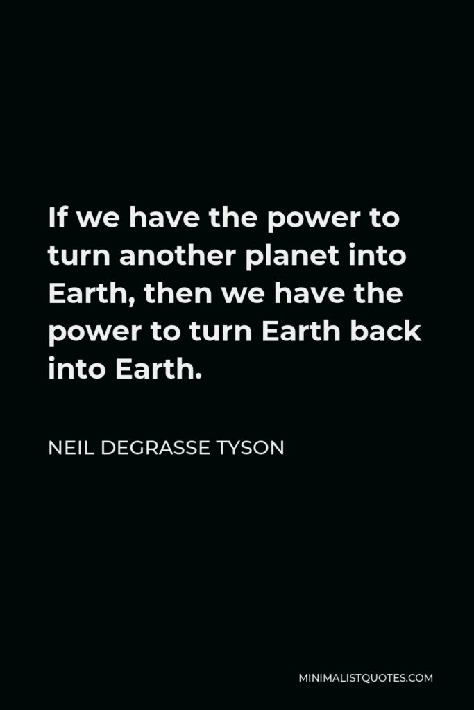 Neil deGrasse Tyson Quote - If we have the power to turn another planet into Earth, then we have the power to turn Earth back into Earth.