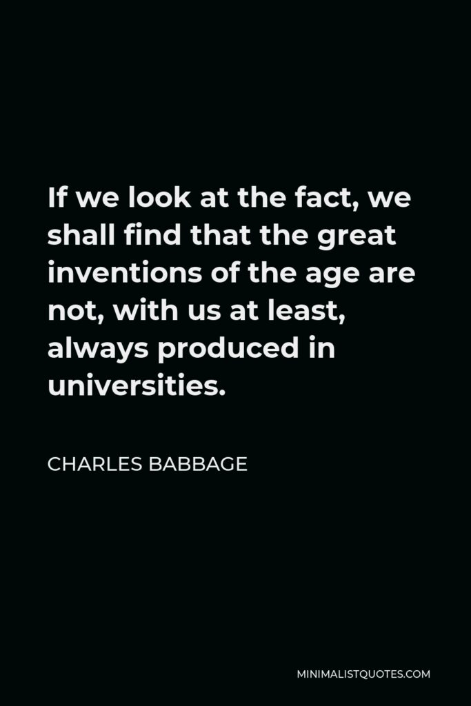 Charles Babbage Quote - If we look at the fact, we shall find that the great inventions of the age are not, with us at least, always produced in universities.