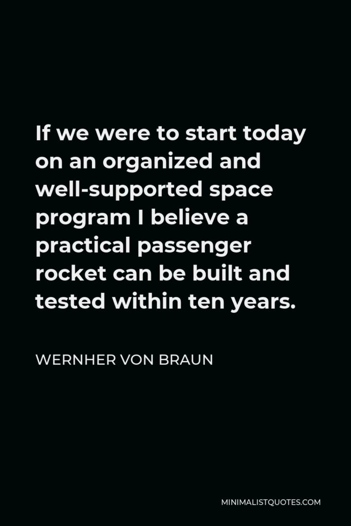 Wernher von Braun Quote - If we were to start today on an organized and well-supported space program I believe a practical passenger rocket can be built and tested within ten years.