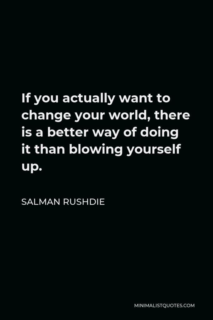 Salman Rushdie Quote - If you actually want to change your world, there is a better way of doing it than blowing yourself up.