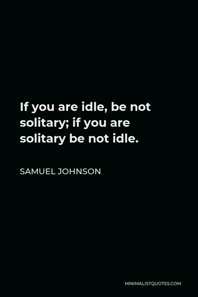 Samuel Johnson Quote - If you are idle, be not solitary; if you are solitary be not idle.