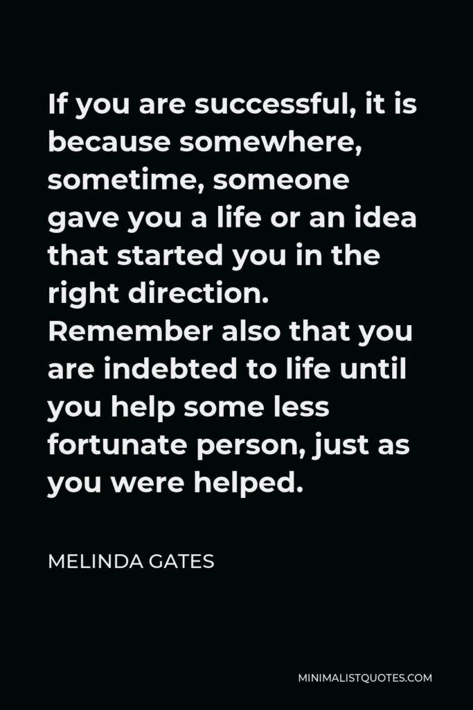 Melinda Gates Quote - If you are successful, it is because somewhere, sometime, someone gave you a life or an idea that started you in the right direction. Remember also that you are indebted to life until you help some less fortunate person, just as you were helped.