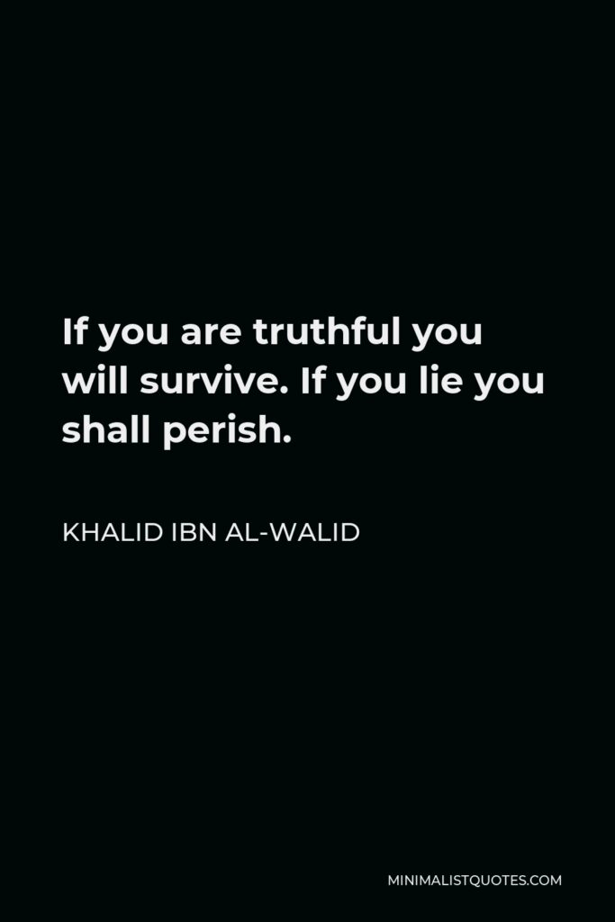Khalid ibn al-Walid Quote - If you are truthful you will survive. If you lie you shall perish.