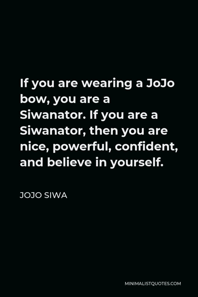 JoJo Siwa Quote - If you are wearing a JoJo bow, you are a Siwanator. If you are a Siwanator, then you are nice, powerful, confident, and believe in yourself.