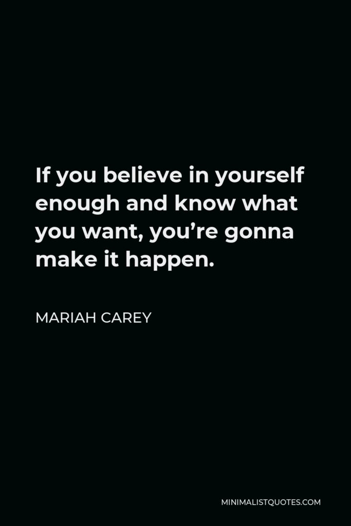 Mariah Carey Quote - If you believe in yourself enough and know what you want, you're gonna make it happen.