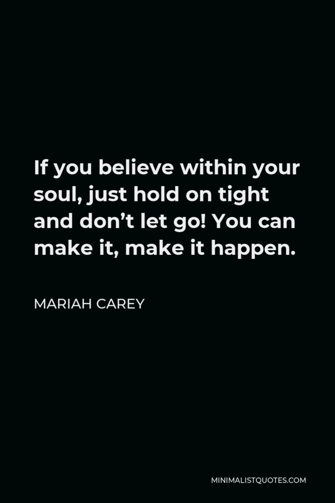 Mariah Carey Quote - If you believe within your soul, just hold on tight and don't let go! You can make it, make it happen.