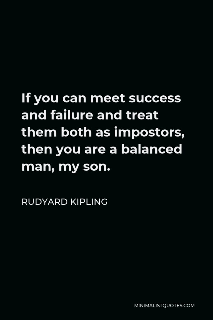 Rudyard Kipling Quote - If you can meet success and failure and treat them both as impostors, then you are a balanced man, my son.