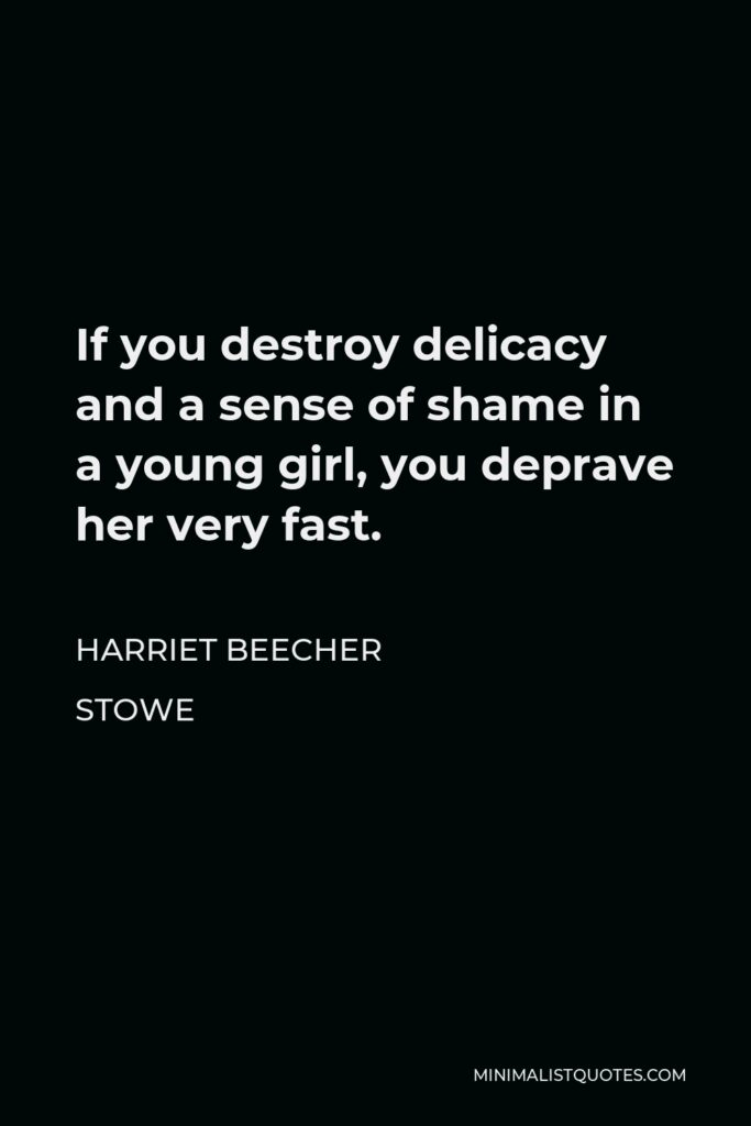 Harriet Beecher Stowe Quote - If you destroy delicacy and a sense of shame in a young girl, you deprave her very fast.