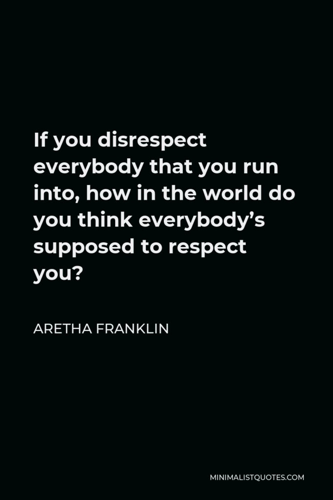 Aretha Franklin Quote - If you disrespect everybody that you run into, how in the world do you think everybody's supposed to respect you?
