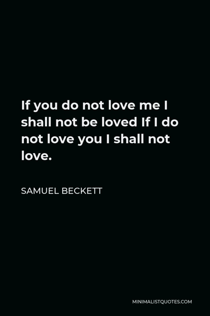 Samuel Beckett Quote - If you do not love me I shall not be loved If I do not love you I shall not love.