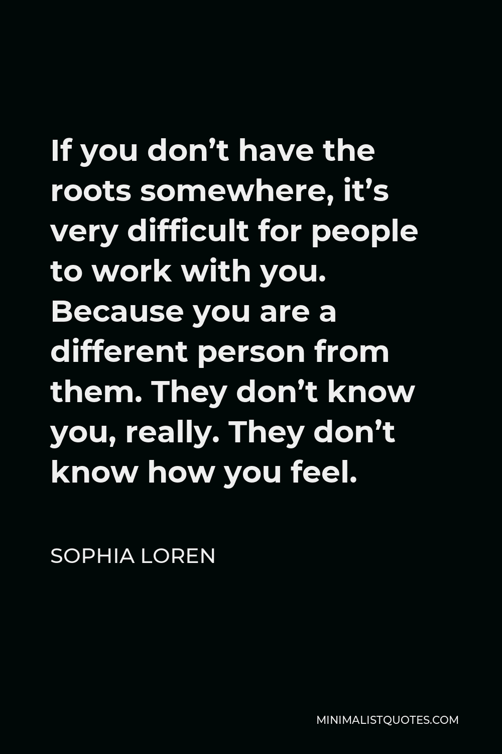 Sophia Loren Quote - If you don't have the roots somewhere, it's very difficult for people to work with you. Because you are a different person from them. They don't know you, really. They don't know how you feel.