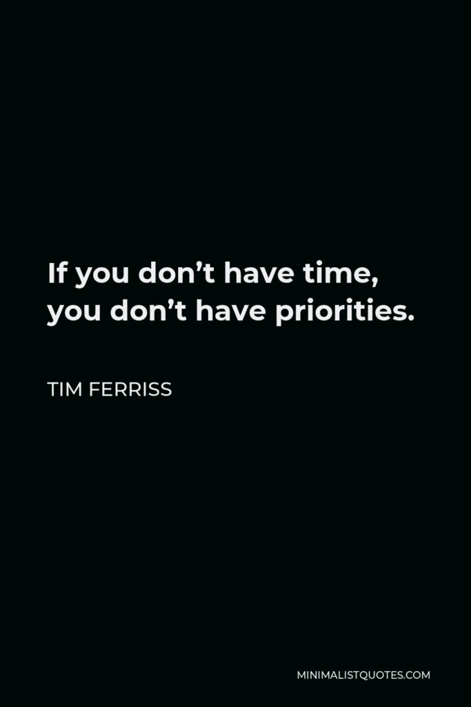 Tim Ferriss Quote - If you don't have time, you don't have priorities.
