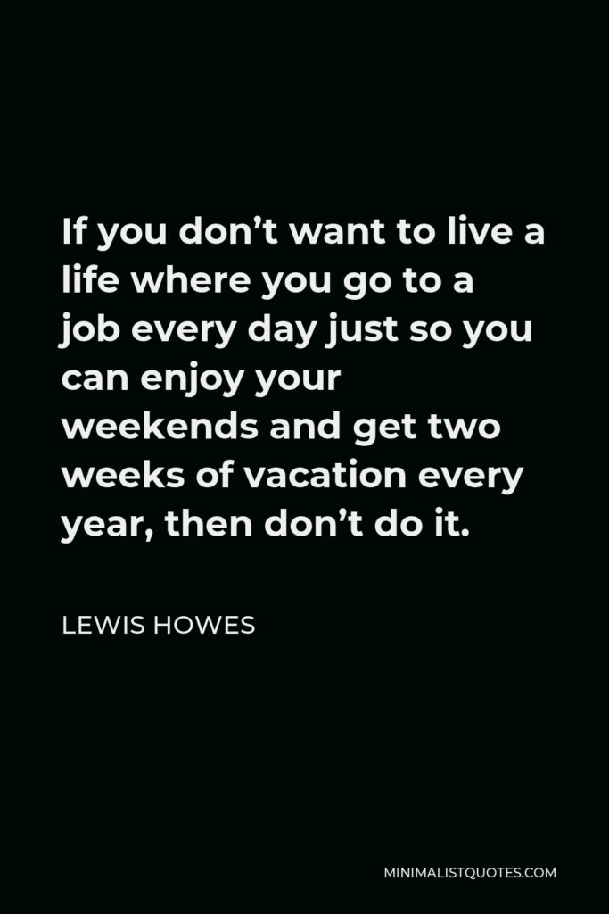 Lewis Howes Quote - If you don't want to live a life where you go to a job every day just so you can enjoy your weekends and get two weeks of vacation every year, then don't do it.