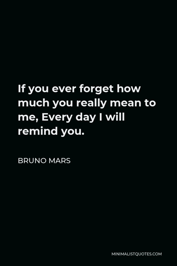 Bruno Mars Quote - If you ever forget how much you really mean to me, Every day I will remind you.