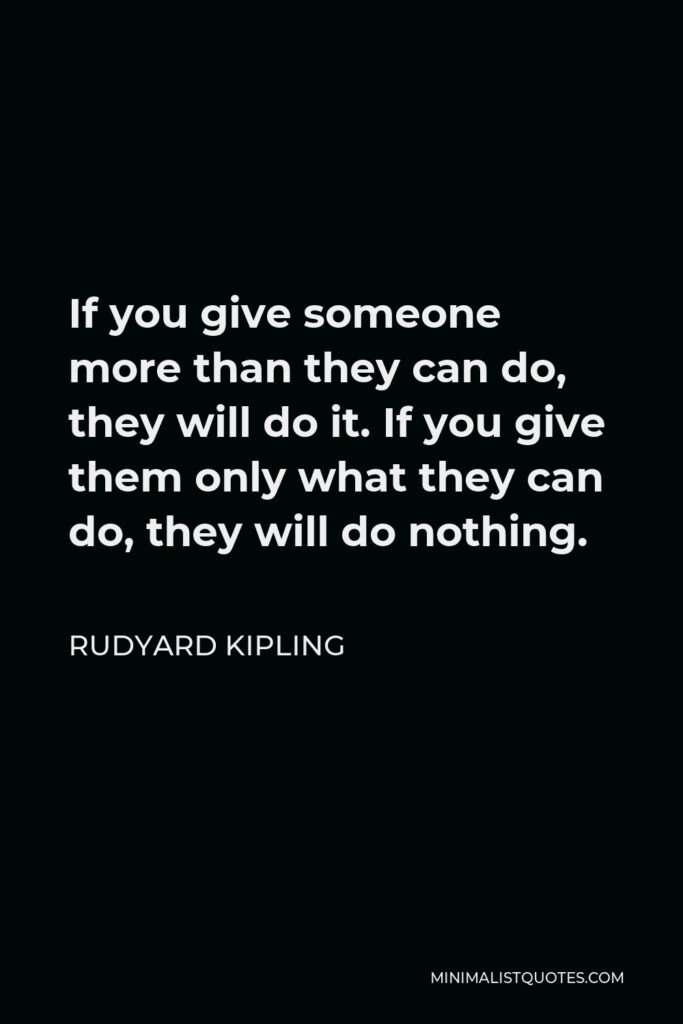 Rudyard Kipling Quote - If you give someone more than they can do, they will do it. If you give them only what they can do, they will do nothing.