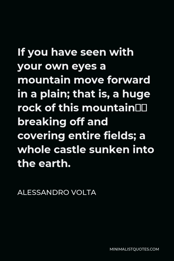 Alessandro Volta Quote - If you have seen with your own eyes a mountain move forward in a plain; that is, a huge rock of this mountain' breaking off and covering entire fields; a whole castle sunken into the earth.