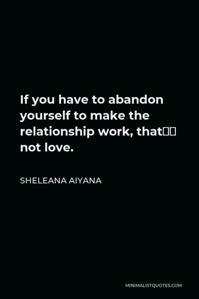 Sheleana Aiyana Quote - If you have to abandon yourself to make the relationship work, that's not love.