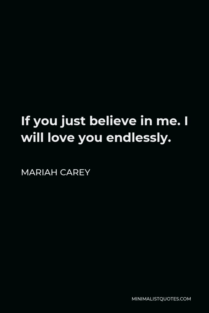 Mariah Carey Quote - If you just believe in me. I will love you endlessly.