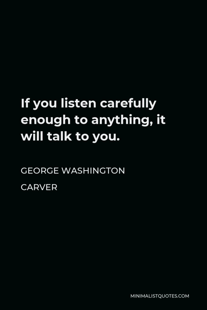 George Washington Carver Quote - If you listen carefully enough to anything, it will talk to you.
