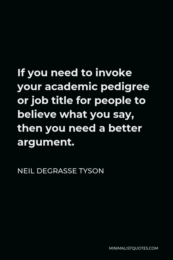 Neil deGrasse Tyson Quote - If you need to invoke your academic pedigree or job title for people to believe what you say, then you need a better argument.