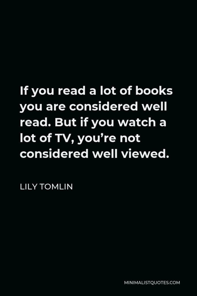 Lily Tomlin Quote - If you read a lot of books you are considered well read. But if you watch a lot of TV, you're not considered well viewed.