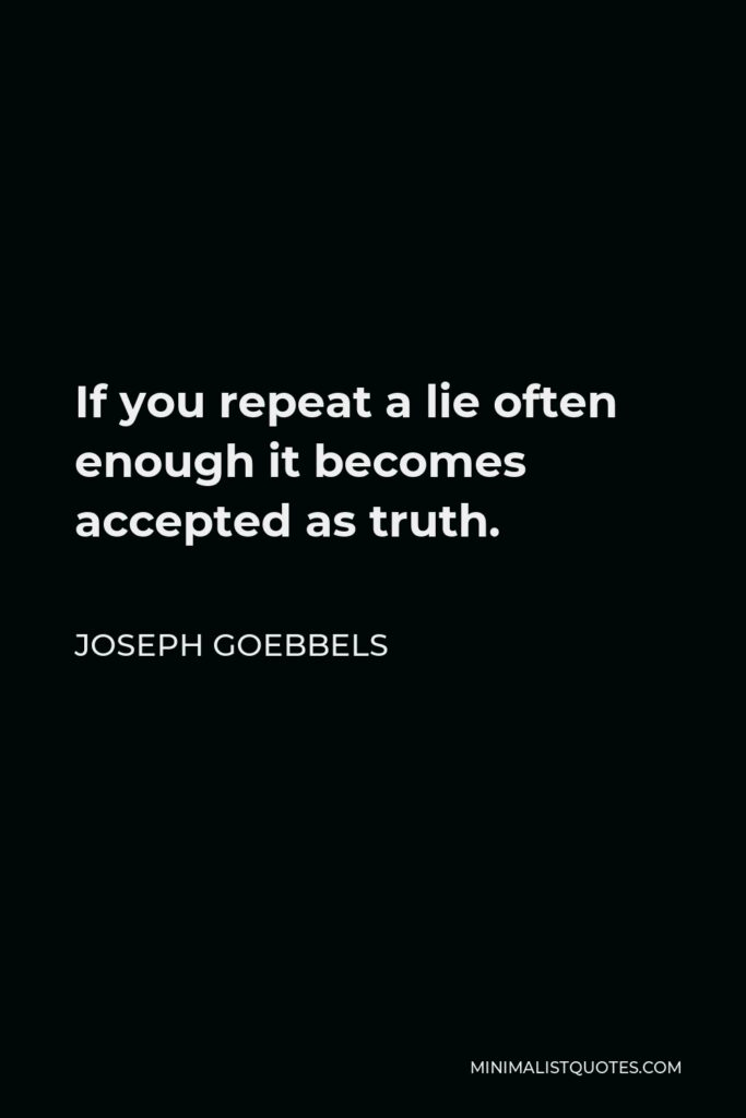 Joseph Goebbels Quote - If you repeat a lie often enough it becomes accepted as truth.